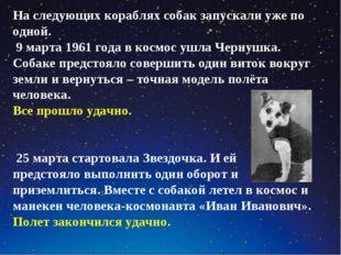 На следующих кораблях собак запускали уже по одной. 9 марта 1961 года в космо