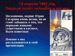 Несомненно, подвиг Юрия Гагарина очень велик, но не стоит забывать о том, что