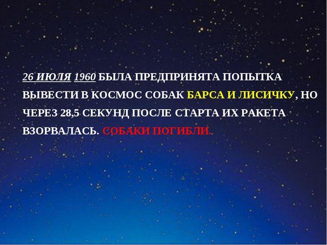 26 ИЮЛЯ 1960 БЫЛА ПРЕДПРИНЯТА ПОПЫТКА ВЫВЕСТИ В КОСМОС СОБАК БАРСА И ЛИСИЧКУ,...