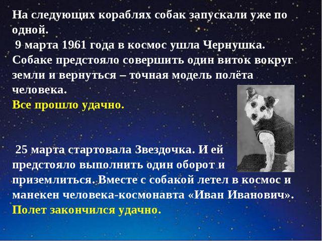 На следующих кораблях собак запускали уже по одной. 9 марта 1961 года в космо...