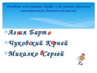 Аг ия Барт Чуков кий К рней Михалко Сергей Вставьте недостающие буквы, и вы у