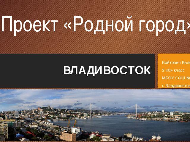 Проект «Родной город» ВЛАДИВОСТОК Войтович Валерия 2 «б» класс МБОУ СОШ №62 г...
