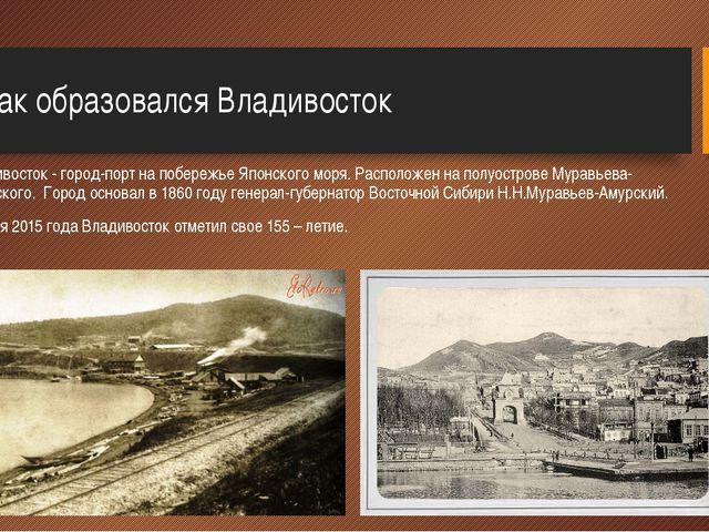 1.Как образовался Владивосток Владивосток - город-порт на побережье Японског...