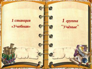 """1 станция «Учебная» 1 группа """"Учёные"""""""