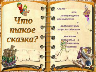 Сказка – это литературное произведение о вымышленных лицах и событиях с участ