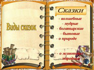 - волшебные - мудрые - богатырские - бытовые - о природе - о животных - народ