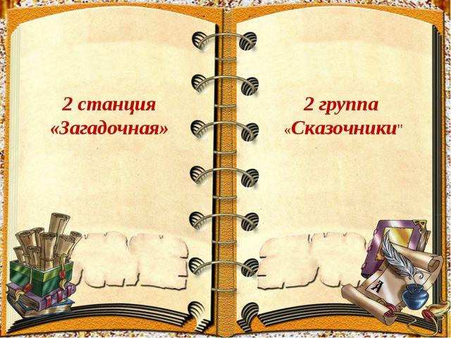 """2 станция «Загадочная» 2 группа «Сказочники"""""""