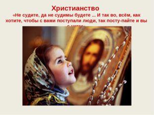 Христианство «Не судите, да не судимы будете ... И так во, всём, как хотите,
