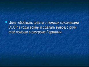 Цель: обобщить факты о помощи союзниками СССР в годы войны и сделать вывод о