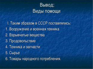 Вывод: Виды помощи I. Таким образом в СССР поставлялись: 1. Вооружение и вое