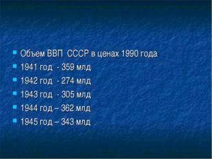 Объем ВВП СССР в ценах 1990 года 1941 год - 359 млд 1942 год - 274 млд 1943 г