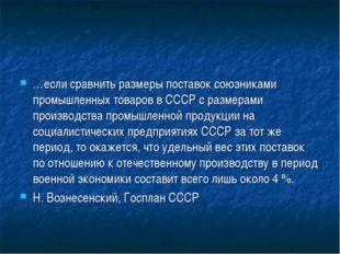 …если сравнить размеры поставок союзниками промышленных товаров в СССР с разм