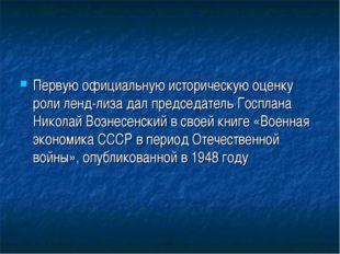 Первую официальную историческую оценку роли ленд-лиза дал председатель Госпла