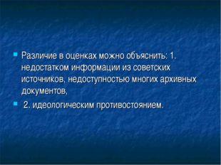 Различие в оценках можно объяснить: 1. недостатком информации из советских ис