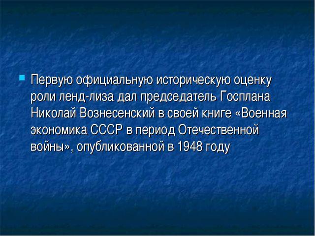Первую официальную историческую оценку роли ленд-лиза дал председатель Госпла...