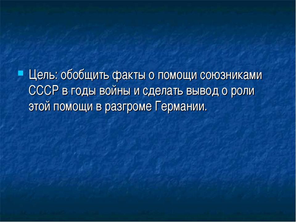 Цель: обобщить факты о помощи союзниками СССР в годы войны и сделать вывод о...