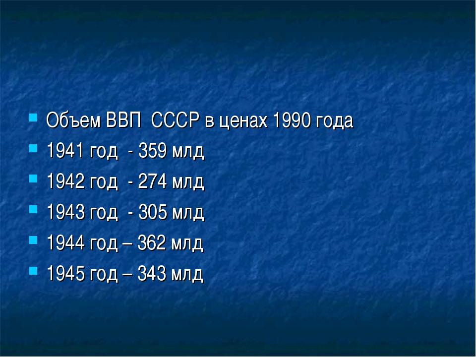 Объем ВВП СССР в ценах 1990 года 1941 год - 359 млд 1942 год - 274 млд 1943 г...