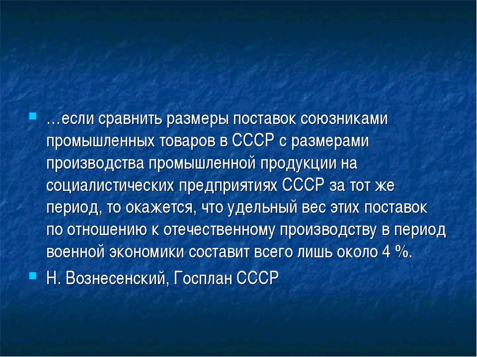 …если сравнить размеры поставок союзниками промышленных товаров в СССР с разм...