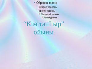 """""""Кім тапқыр"""" ойыны"""