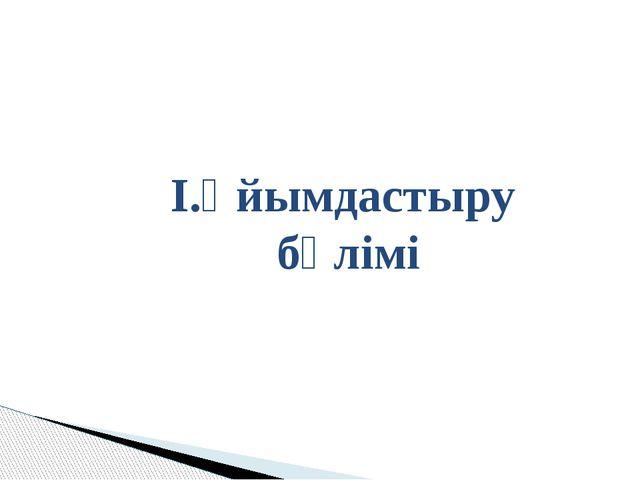 І.Ұйымдастыру бөлімі