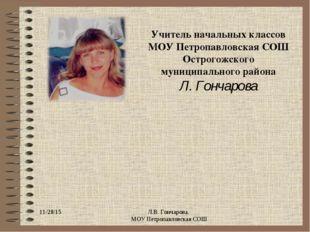 * Л.В. Гончарова. МОУ Петропавловская СОШ Учитель начальных классов МОУ Петро