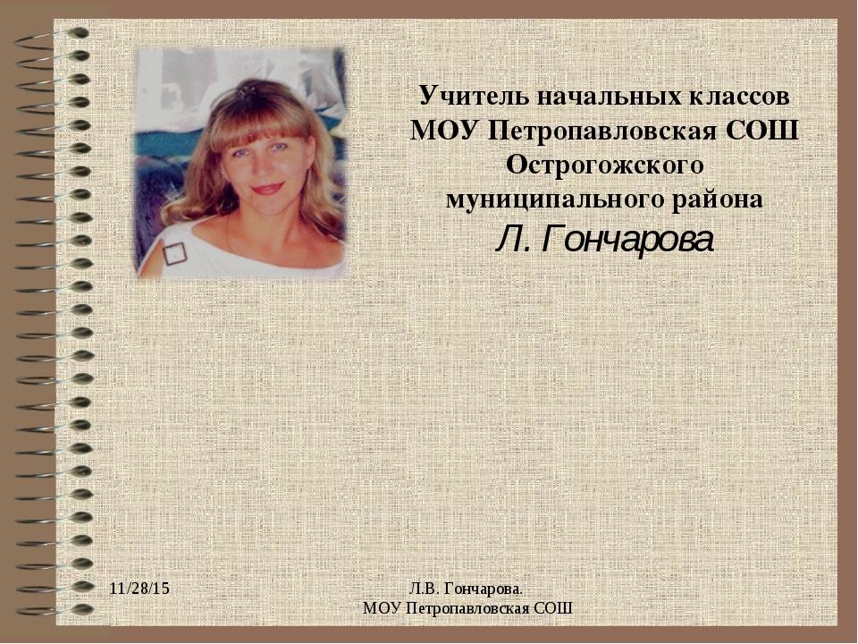 * Л.В. Гончарова. МОУ Петропавловская СОШ Учитель начальных классов МОУ Петро...