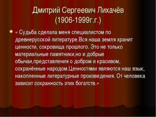 Дмитрий Сергеевич Лихачёв (1906-1999г.г.) « Судьба сделала меня специалистом