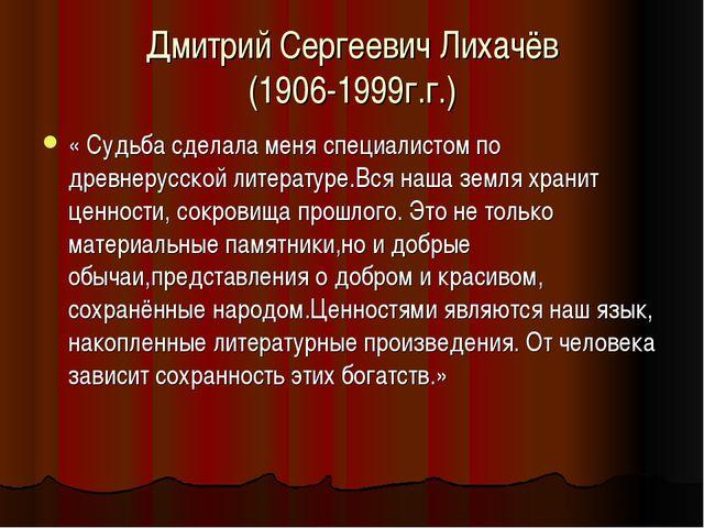 Дмитрий Сергеевич Лихачёв (1906-1999г.г.) « Судьба сделала меня специалистом...