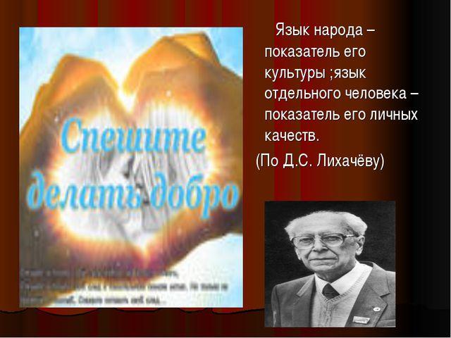 Язык народа – показатель его культуры ;язык отдельного человека – показатель...