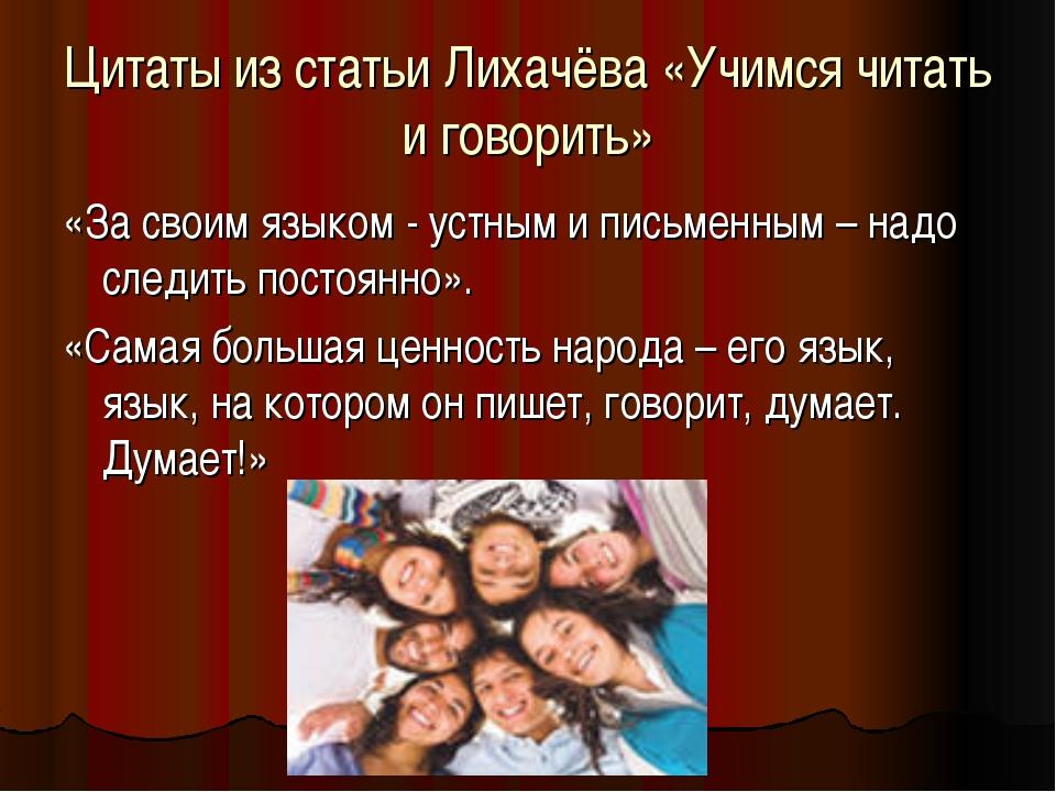 Цитаты из статьи Лихачёва «Учимся читать и говорить» «За своим языком - устны...