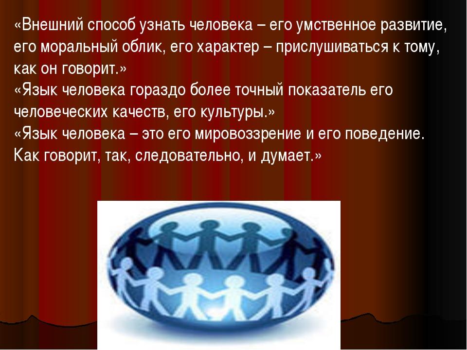 «Внешний способ узнать человека – его умственное развитие, его моральный обли...