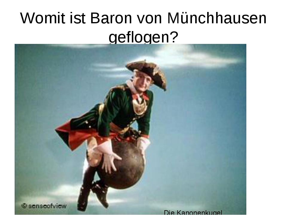 Womit ist Baron von Münchhausen geflogen? Die Kanonenkugel