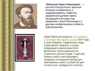 Яблочков Павел Николаевич —русскийэлектротехник, военныйинженер, изобре
