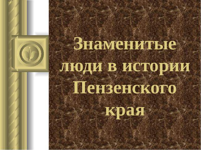 Знаменитые люди в истории Пензенского края