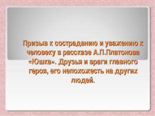 Призыв к состраданию и уважению к человеку в рассказе А.П.Платонова «Юшка». Д