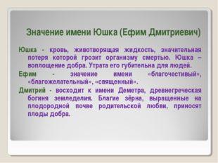 Значение имени Юшка (Ефим Дмитриевич) Юшка - кровь, животворящая жидкость, зн