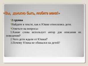 «Вы, должно быть, любите меня!» 2 группа Найдите в тексте, как к Юшке относил