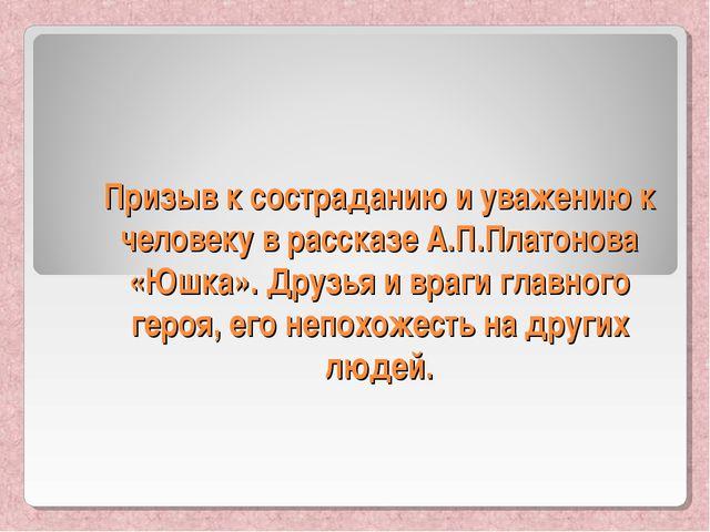 Призыв к состраданию и уважению к человеку в рассказе А.П.Платонова «Юшка». Д...