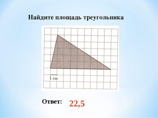 Найдите площадь треугольника Ответ: 22,5