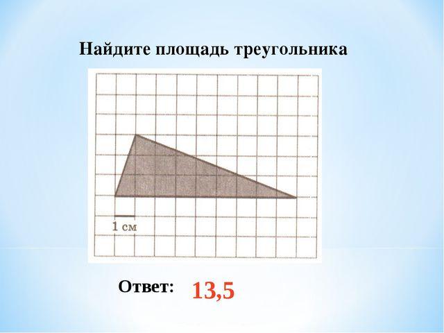 Найдите площадь треугольника Ответ: 13,5
