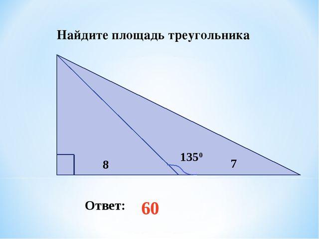 Найдите площадь треугольника Ответ: 60 1350 8 7