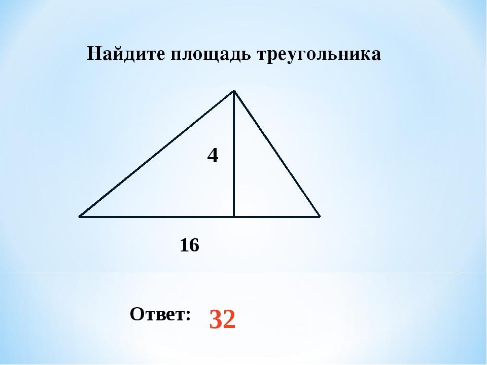 Найдите площадь треугольника Ответ: 32 4 16