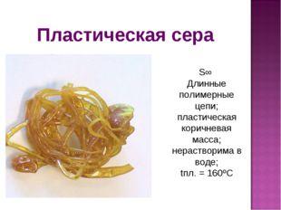 Пластическая сера S∞ Длинные полимерные цепи; пластическая коричневая масса;