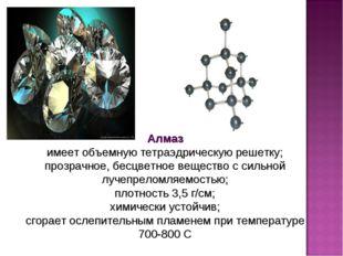 Алмаз имеет объемную тетраэдрическую решетку; прозрачное, бесцветное вещество