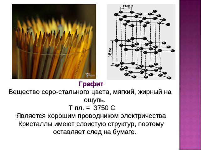 Графит Вещество серо-стального цвета, мягкий, жирный на ощупь. Т пл. = 3750 С...