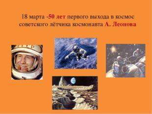 18 марта -50 лет первого выхода в космос советского лётчика космонавта А. Лео