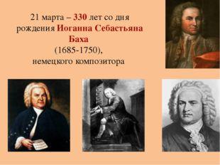21 марта – 330 лет со дня рождения Иоганна Себастьяна Баха (1685-1750), немец