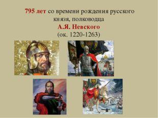 795 лет со времени рождения русского князя, полководца А.Я. Невского (ок. 122