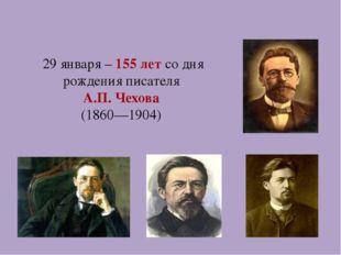 29 января – 155 лет со дня рождения писателя А.П. Чехова (1860—1904)