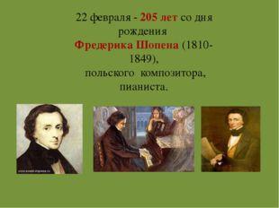 22 февраля - 205 лет со дня рождения Фредерика Шопена (1810-1849), польского